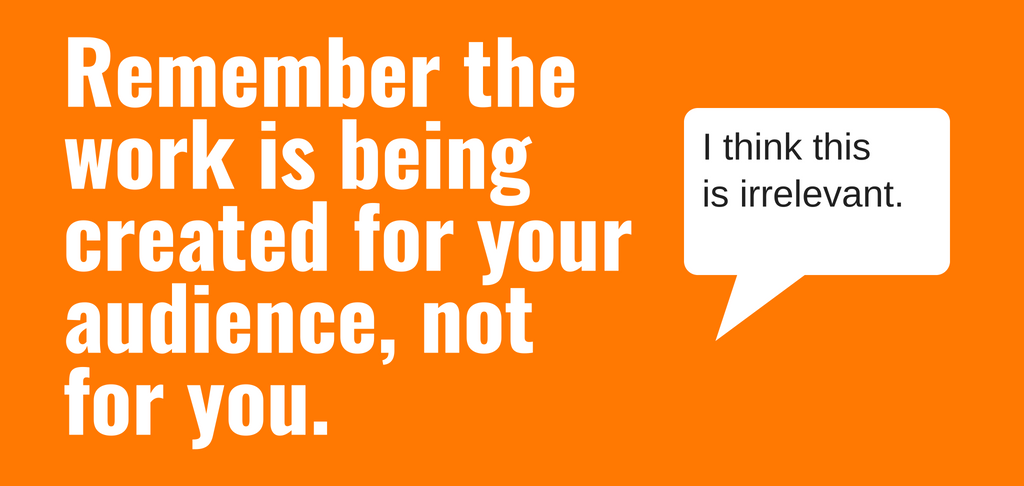 Remember the work is being created for your audience, not for you.